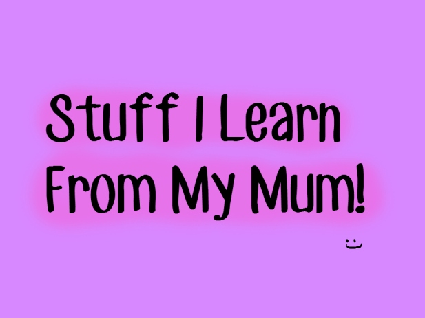 Stuff I Learn From My Mum
